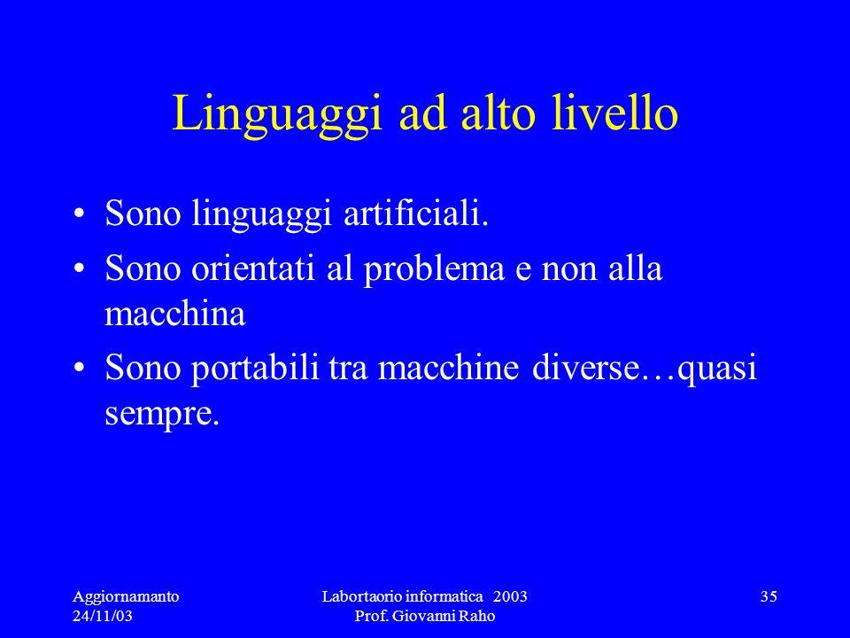 Aggiornamanto 24/11/03 Labortaorio informatica 2003 Prof. Giovanni Raho 35 Linguaggi ad alto livello Sono linguaggi artificiali. Sono orientati al pro