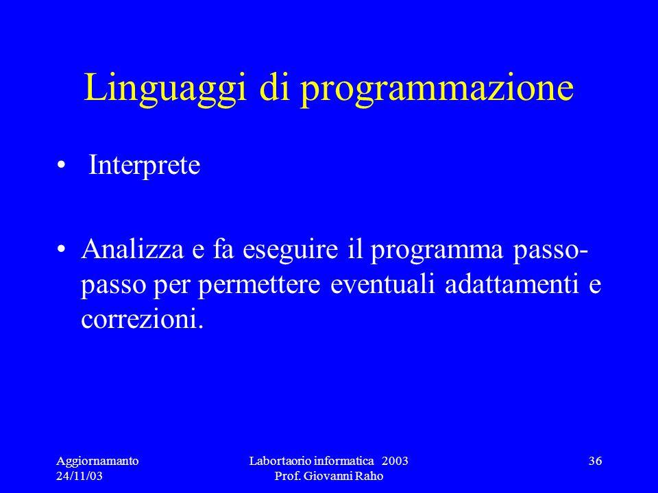 Aggiornamanto 24/11/03 Labortaorio informatica 2003 Prof. Giovanni Raho 36 Linguaggi di programmazione Interprete Analizza e fa eseguire il programma