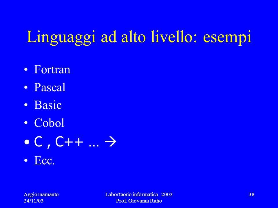 Aggiornamanto 24/11/03 Labortaorio informatica 2003 Prof. Giovanni Raho 38 Linguaggi ad alto livello: esempi Fortran Pascal Basic Cobol C, C++ … Ecc.