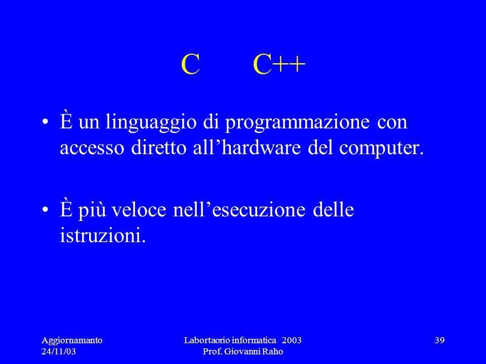 Aggiornamanto 24/11/03 Labortaorio informatica 2003 Prof. Giovanni Raho 39 C C++ È un linguaggio di programmazione con accesso diretto allhardware del