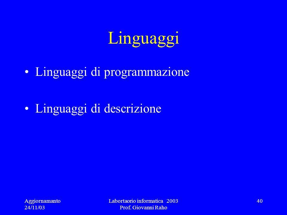 Aggiornamanto 24/11/03 Labortaorio informatica 2003 Prof. Giovanni Raho 40 Linguaggi Linguaggi di programmazione Linguaggi di descrizione