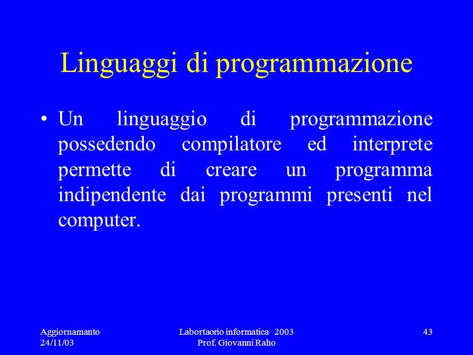 Aggiornamanto 24/11/03 Labortaorio informatica 2003 Prof. Giovanni Raho 43 Linguaggi di programmazione Un linguaggio di programmazione possedendo comp