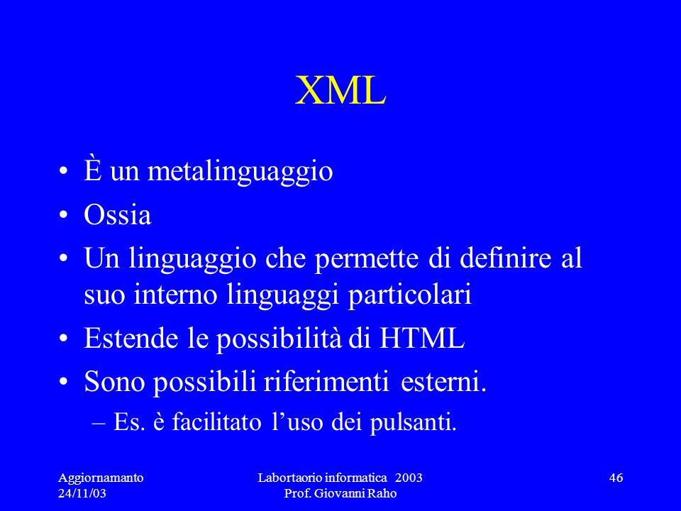 Aggiornamanto 24/11/03 Labortaorio informatica 2003 Prof. Giovanni Raho 46 XML È un metalinguaggio Ossia Un linguaggio che permette di definire al suo