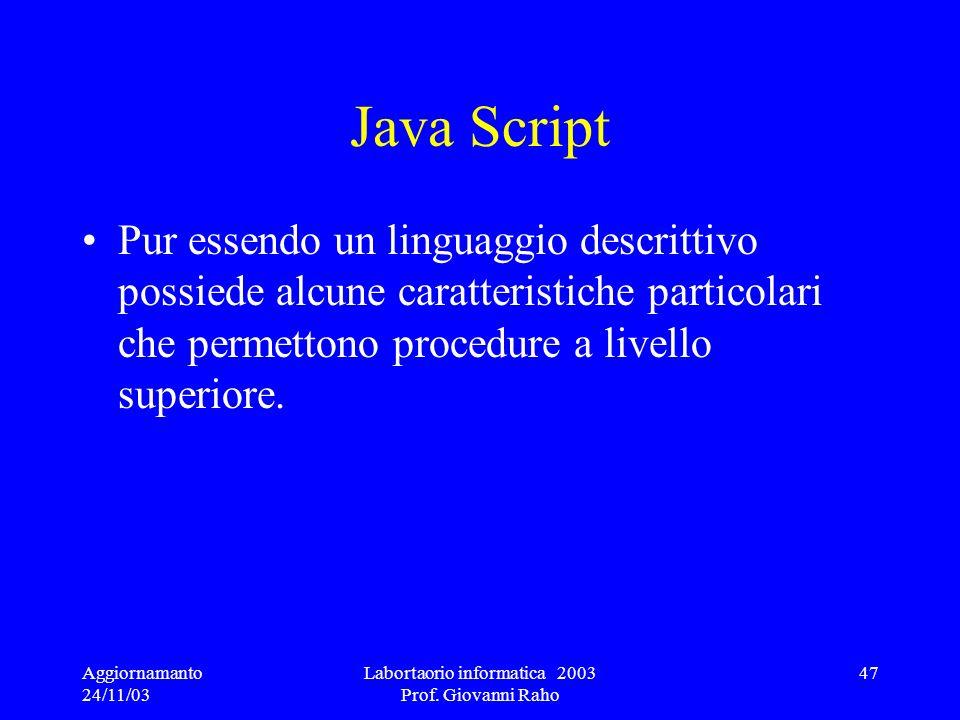 Aggiornamanto 24/11/03 Labortaorio informatica 2003 Prof. Giovanni Raho 47 Java Script Pur essendo un linguaggio descrittivo possiede alcune caratteri