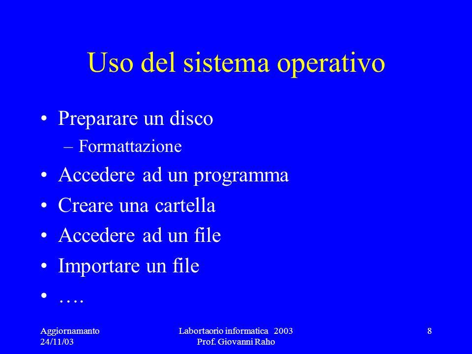 Aggiornamanto 24/11/03 Labortaorio informatica 2003 Prof. Giovanni Raho 8 Uso del sistema operativo Preparare un disco –Formattazione Accedere ad un p