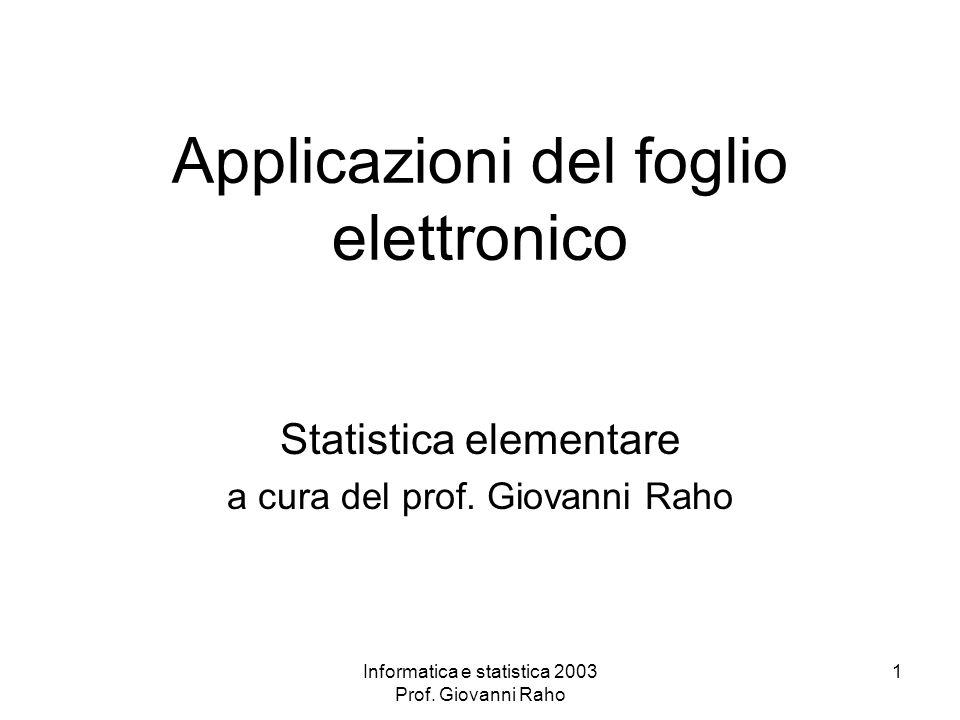 Informatica e statistica 2003 Prof. Giovanni Raho 1 Applicazioni del foglio elettronico Statistica elementare a cura del prof. Giovanni Raho