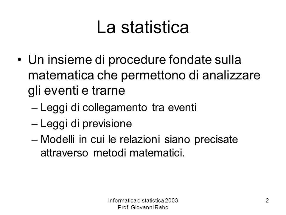 Informatica e statistica 2003 Prof. Giovanni Raho 2 La statistica Un insieme di procedure fondate sulla matematica che permettono di analizzare gli ev