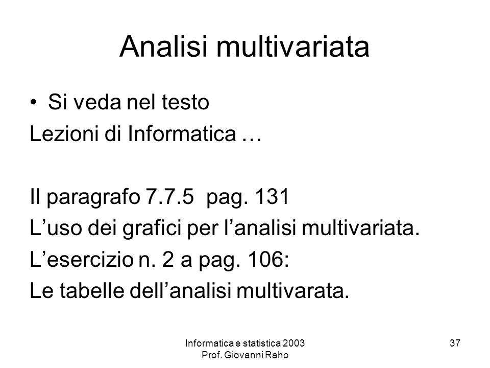 Informatica e statistica 2003 Prof. Giovanni Raho 37 Analisi multivariata Si veda nel testo Lezioni di Informatica … Il paragrafo 7.7.5 pag. 131 Luso