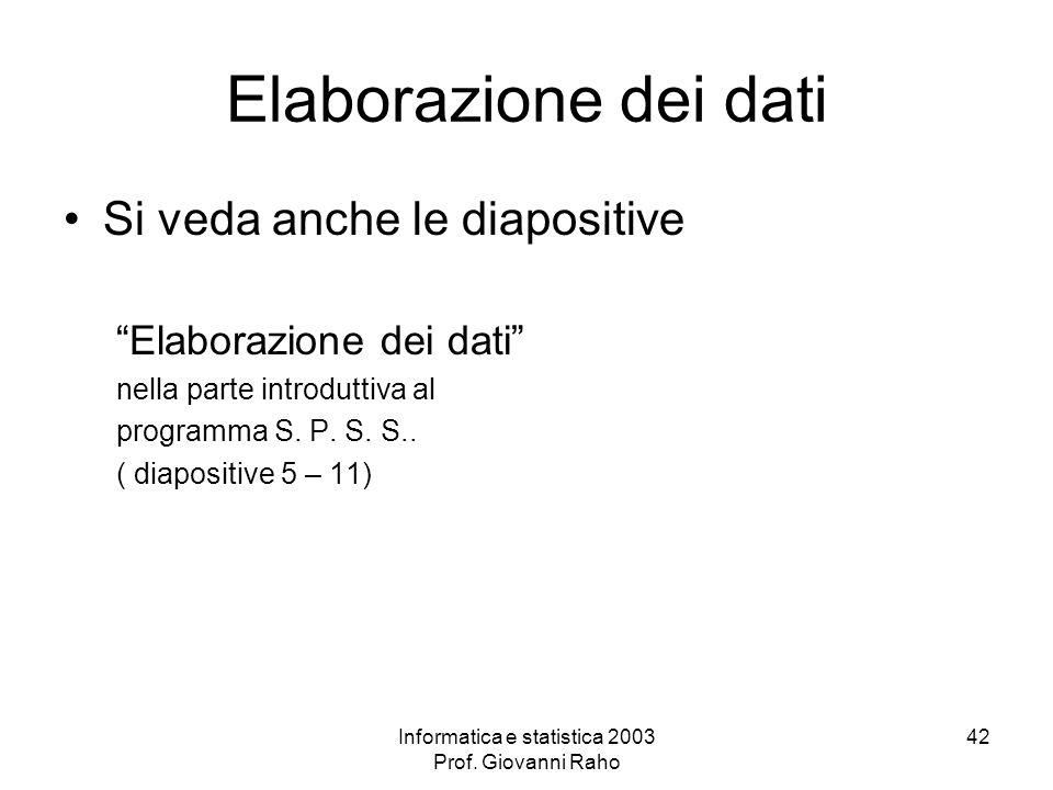 Informatica e statistica 2003 Prof. Giovanni Raho 42 Elaborazione dei dati Si veda anche le diapositive Elaborazione dei dati nella parte introduttiva