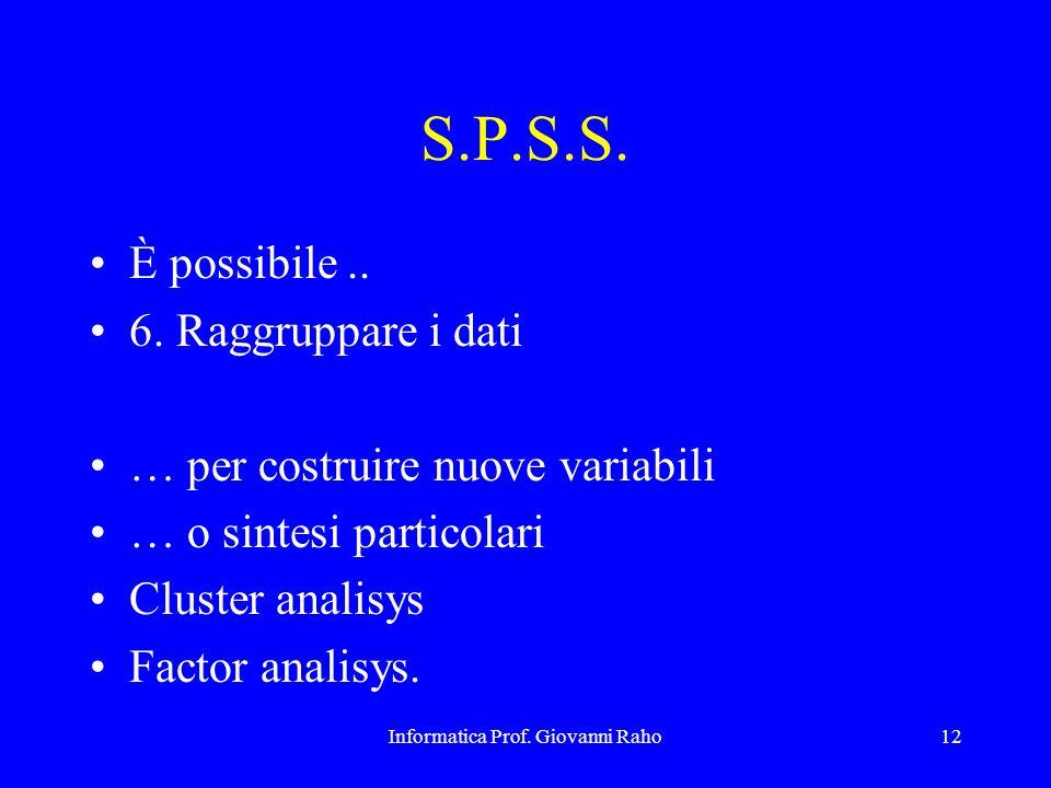 Informatica Prof. Giovanni Raho12 S.P.S.S. È possibile.. 6. Raggruppare i dati … per costruire nuove variabili … o sintesi particolari Cluster analisy