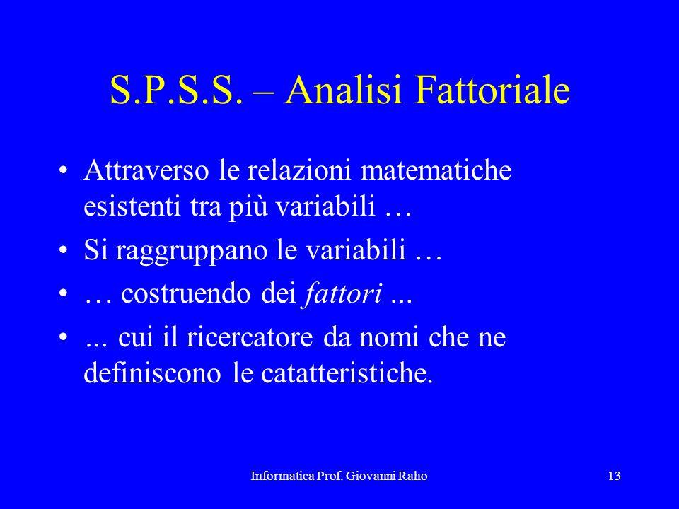 Informatica Prof. Giovanni Raho13 S.P.S.S. – Analisi Fattoriale Attraverso le relazioni matematiche esistenti tra più variabili … Si raggruppano le va
