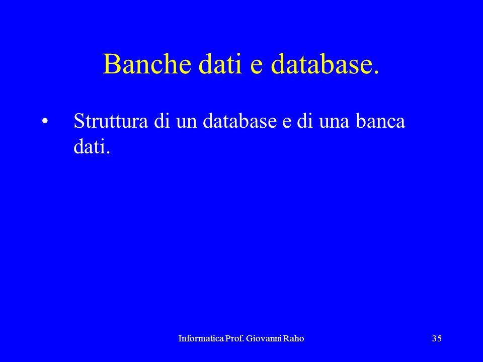 Informatica Prof. Giovanni Raho35 Banche dati e database. Struttura di un database e di una banca dati.