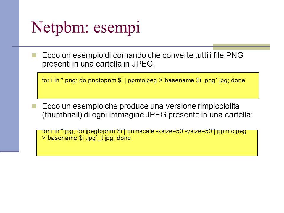 Netpbm: esempi Ecco un esempio di comando che converte tutti i file PNG presenti in una cartella in JPEG: for i in *.png; do pngtopnm $i | ppmtojpeg >`basename $i.png`.jpg; done Ecco un esempio che produce una versione rimpicciolita (thumbnail) di ogni immagine JPEG presente in una cartella: for i in *.jpg; do jpegtopnm $i | pnmscale -xsize=50 -ysize=50 | ppmtojpeg >`basename $i.jpg`_t.jpg; done