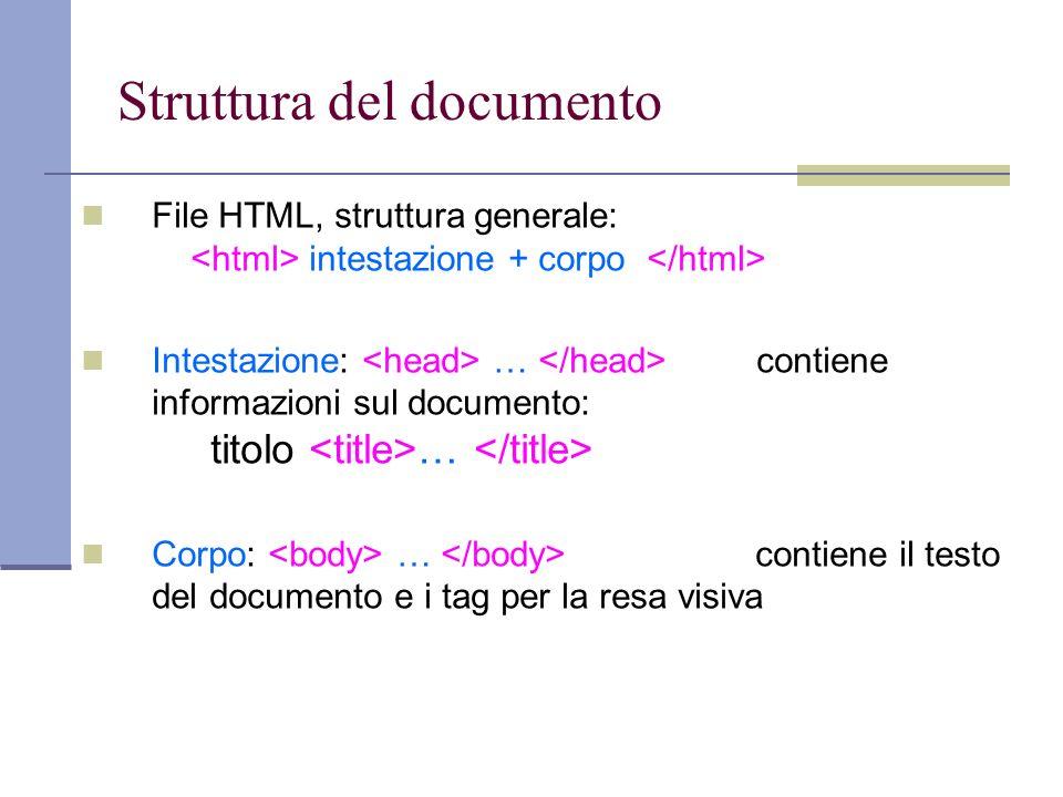 Struttura del documento File HTML, struttura generale: intestazione + corpo Intestazione: … contiene informazioni sul documento: titolo … Corpo: … contiene il testo del documento e i tag per la resa visiva