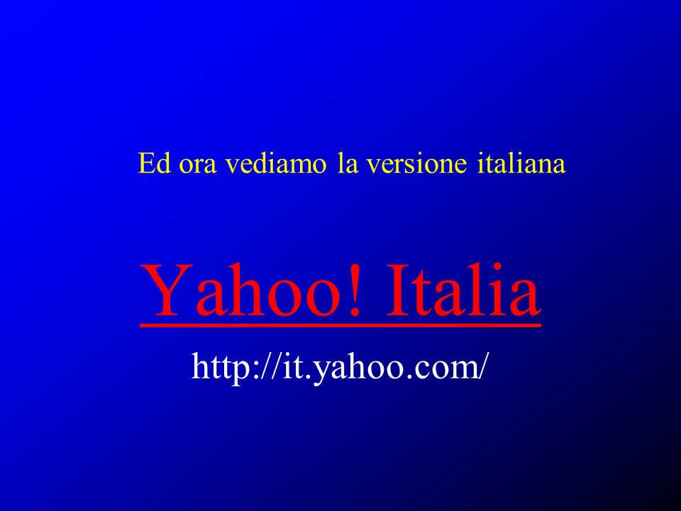 Ed ora vediamo la versione italiana Yahoo! Italia http://it.yahoo.com/