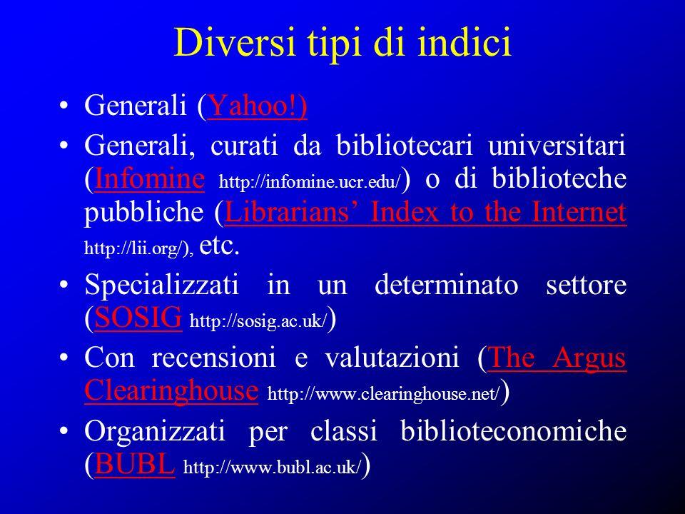 Diversi tipi di indici Generali (Yahoo!)Yahoo!) Generali, curati da bibliotecari universitari (Infomine http://infomine.ucr.edu/ ) o di biblioteche pu
