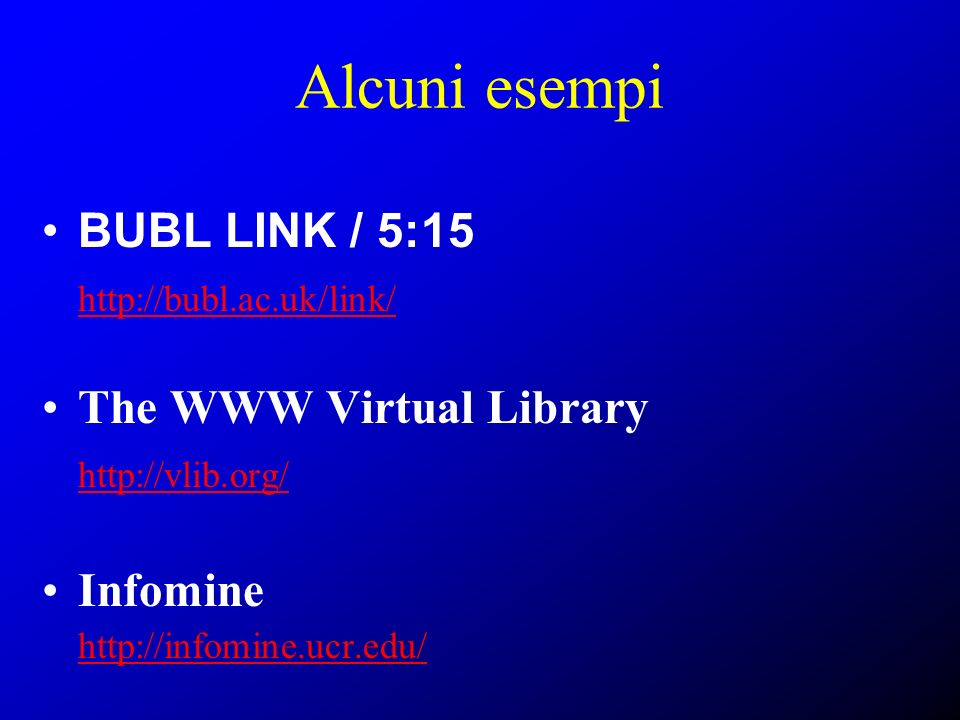 Alcuni esempi BUBL LINK / 5:15 http://bubl.ac.uk/link/ The WWW Virtual Library http://vlib.org/ Infomine http://infomine.ucr.edu/