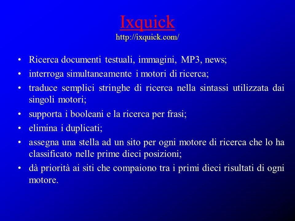 Ixquick Ixquick http://ixquick.com/ Ricerca documenti testuali, immagini, MP3, news; interroga simultaneamente i motori di ricerca; traduce semplici s