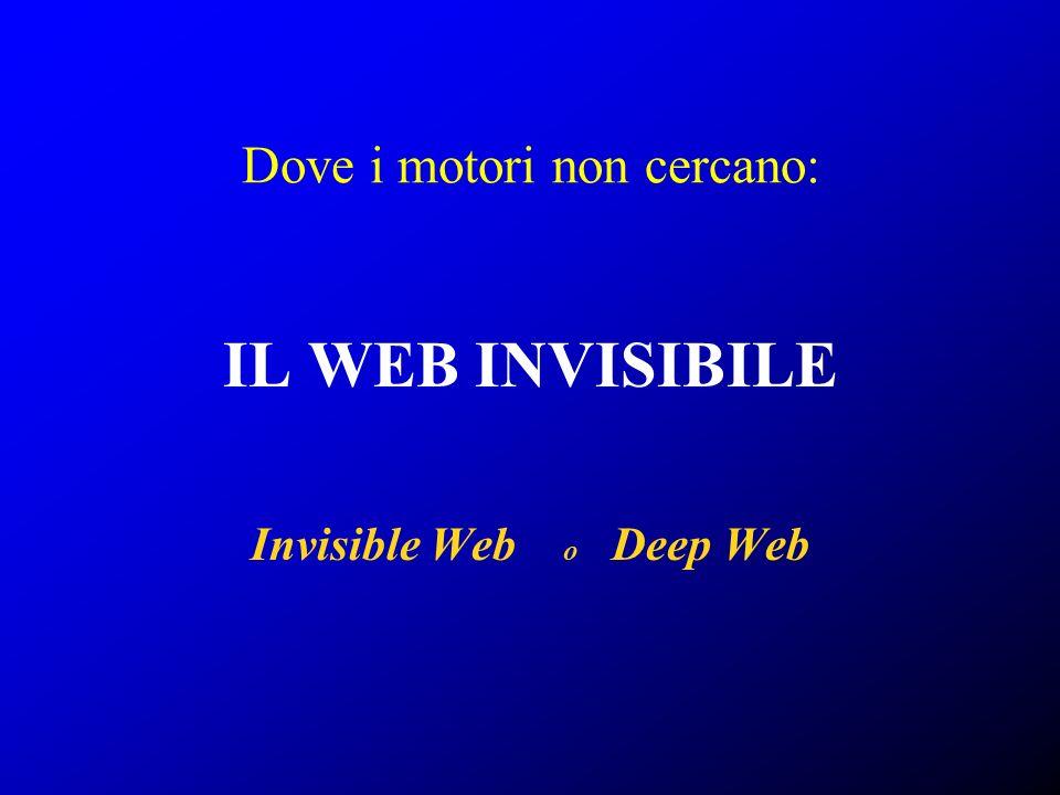 Dove i motori non cercano: IL WEB INVISIBILE Invisible Web o Deep Web