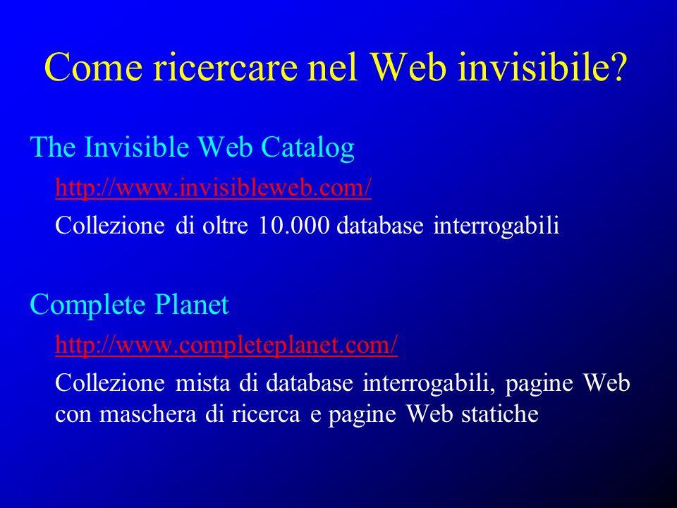 Come ricercare nel Web invisibile? The Invisible Web Catalog http://www.invisibleweb.com/ Collezione di oltre 10.000 database interrogabili Complete P