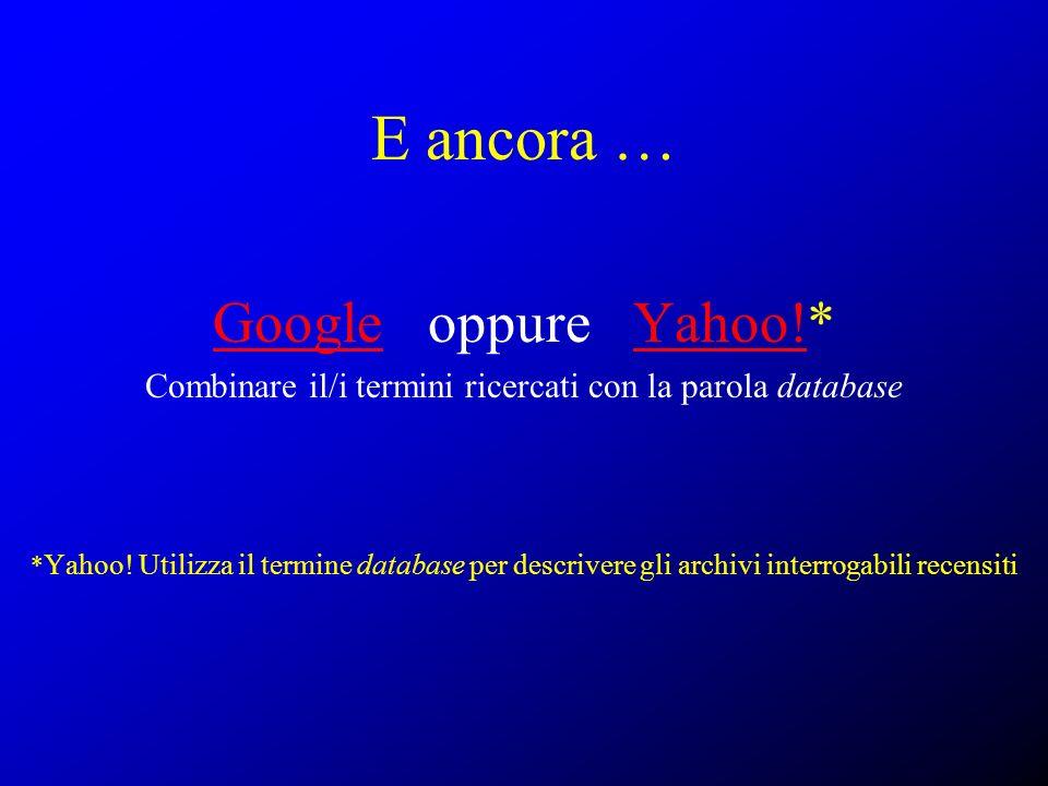E ancora … GoogleGoogle oppure Yahoo!*Yahoo! Combinare il/i termini ricercati con la parola database * Yahoo! Utilizza il termine database per descriv