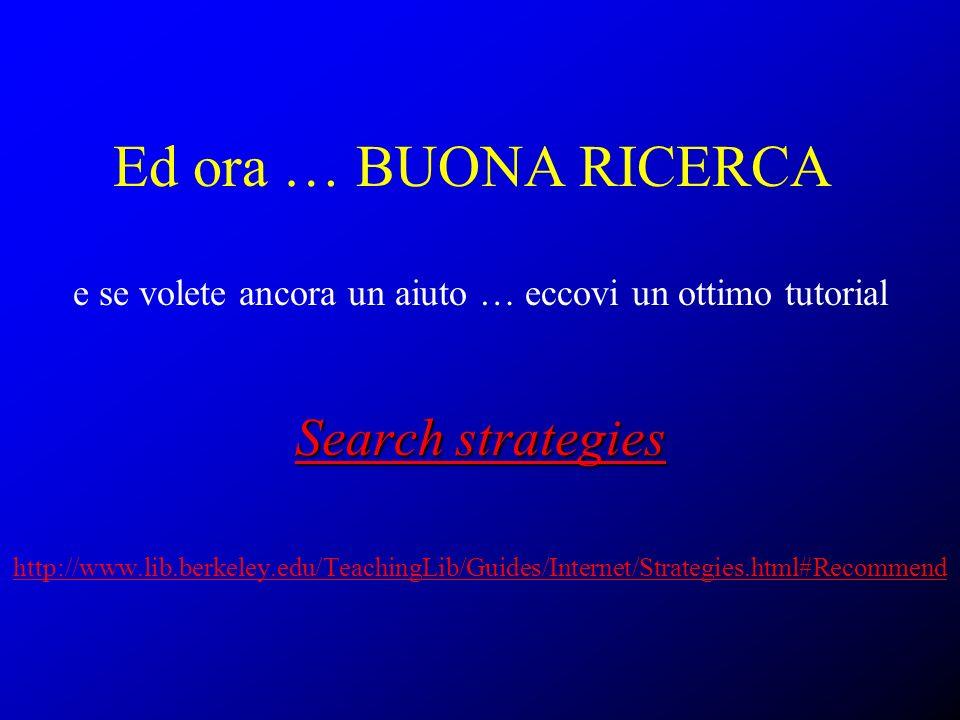 Ed ora … BUONA RICERCA e se volete ancora un aiuto … eccovi un ottimo tutorial Search strategies Search strategies http://www.lib.berkeley.edu/Teachin