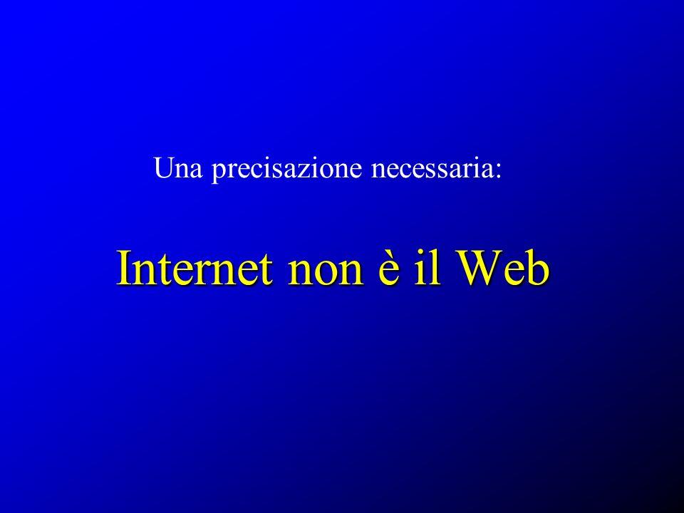 Internet non è il Web Una precisazione necessaria: Internet non è il Web