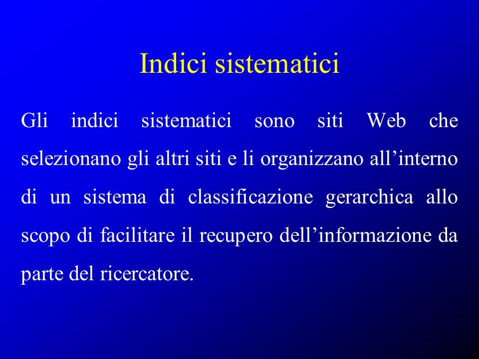 Indici sistematici Gli indici sistematici sono siti Web che selezionano gli altri siti e li organizzano allinterno di un sistema di classificazione ge