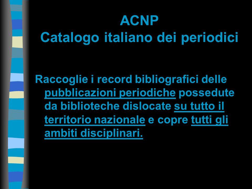 ACNP Catalogo italiano dei periodici Raccoglie i record bibliografici delle pubblicazioni periodiche possedute da biblioteche dislocate su tutto il territorio nazionale e copre tutti gli ambiti disciplinari.