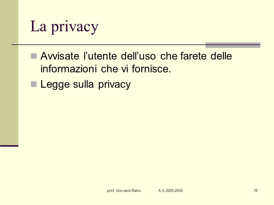 prof. Giovanni Raho A.A.2005-200616 La privacy Avvisate lutente delluso che farete delle informazioni che vi fornisce. Legge sulla privacy