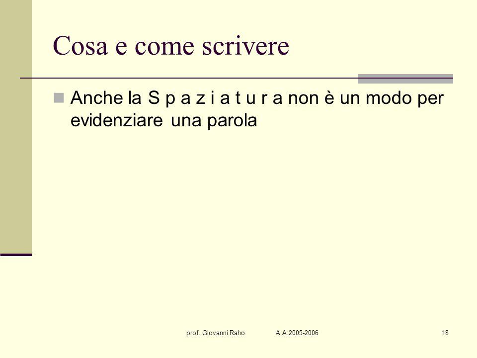 prof. Giovanni Raho A.A.2005-200618 Cosa e come scrivere Anche la S p a z i a t u r a non è un modo per evidenziare una parola