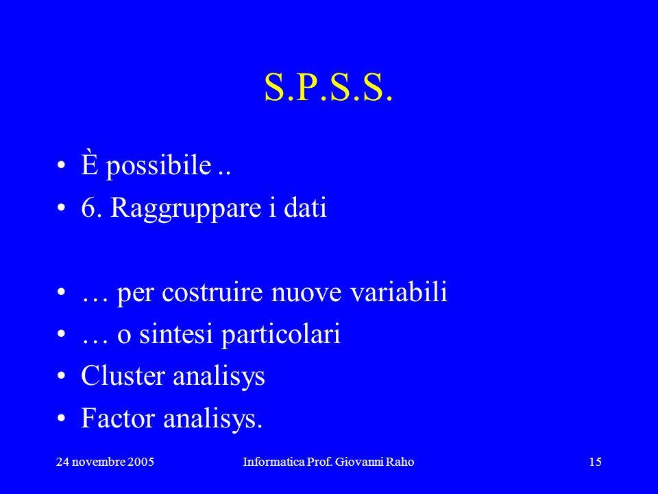 24 novembre 2005Informatica Prof. Giovanni Raho15 S.P.S.S. È possibile.. 6. Raggruppare i dati … per costruire nuove variabili … o sintesi particolari