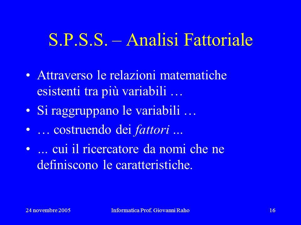 24 novembre 2005Informatica Prof. Giovanni Raho16 S.P.S.S. – Analisi Fattoriale Attraverso le relazioni matematiche esistenti tra più variabili … Si r
