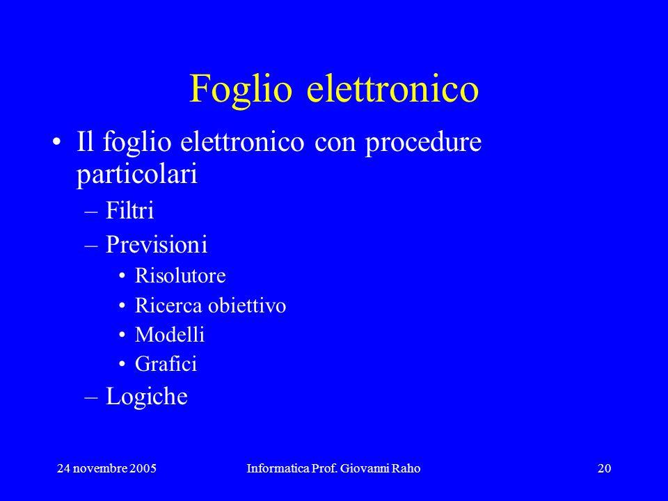24 novembre 2005Informatica Prof. Giovanni Raho20 Foglio elettronico Il foglio elettronico con procedure particolari –Filtri –Previsioni Risolutore Ri