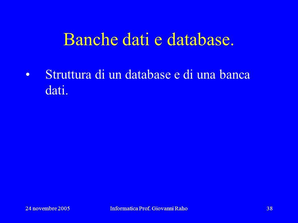 24 novembre 2005Informatica Prof. Giovanni Raho38 Banche dati e database. Struttura di un database e di una banca dati.
