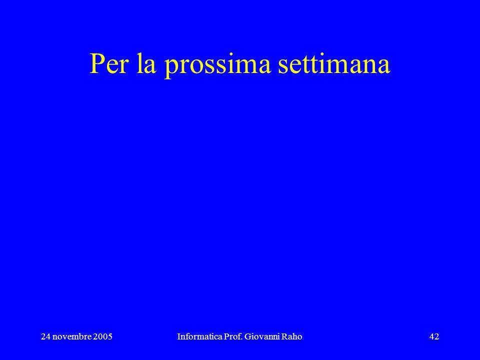 24 novembre 2005Informatica Prof. Giovanni Raho42 Per la prossima settimana