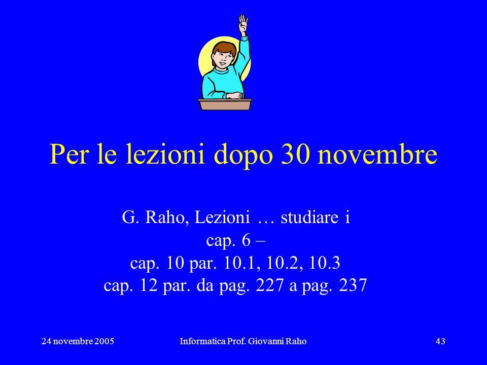 24 novembre 2005Informatica Prof. Giovanni Raho43 Per le lezioni dopo 30 novembre G. Raho, Lezioni … studiare i cap. 6 – cap. 10 par. 10.1, 10.2, 10.3