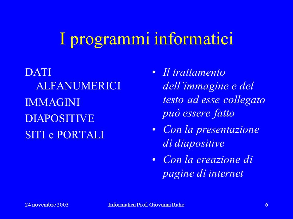 24 novembre 2005Informatica Prof. Giovanni Raho6 I programmi informatici DATI ALFANUMERICI IMMAGINI DIAPOSITIVE SITI e PORTALI Il trattamento dellimma