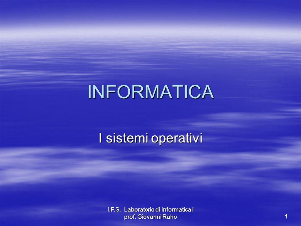 I.F.S. Laboratorio di Informatica I prof. Giovanni Raho 1 INFORMATICA I sistemi operativi