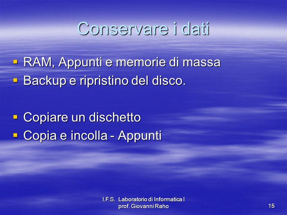 I.F.S. Laboratorio di Informatica I prof. Giovanni Raho15 Conservare i dati RAM, Appunti e memorie di massa RAM, Appunti e memorie di massa Backup e r