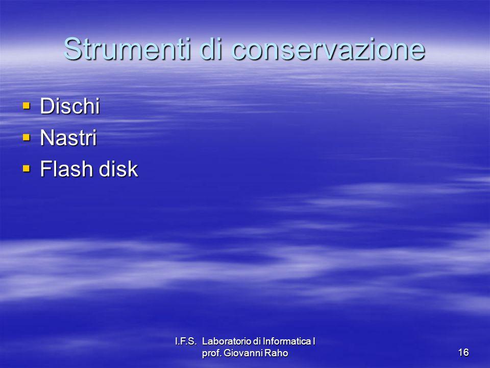 I.F.S. Laboratorio di Informatica I prof. Giovanni Raho16 Strumenti di conservazione Dischi Dischi Nastri Nastri Flash disk Flash disk