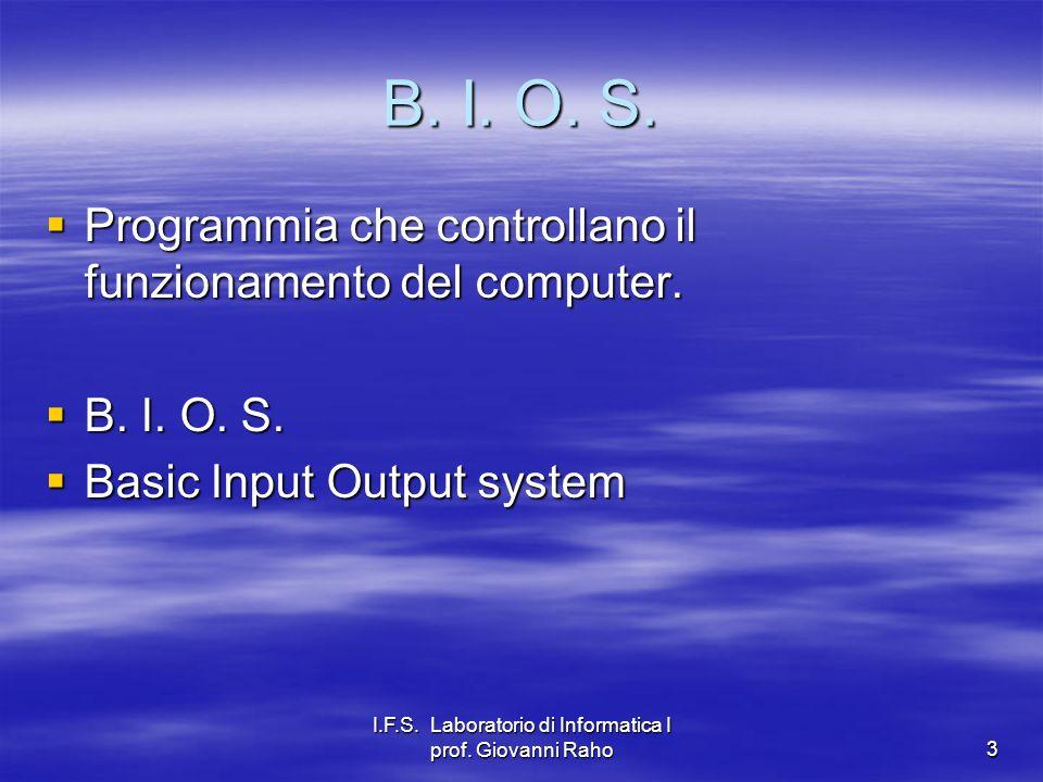 I.F.S. Laboratorio di Informatica I prof. Giovanni Raho3 B. I. O. S. Programmia che controllano il funzionamento del computer. Programmia che controll