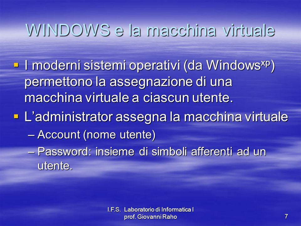 I.F.S. Laboratorio di Informatica I prof. Giovanni Raho7 WINDOWS e la macchina virtuale I moderni sistemi operativi (da Windows xp ) permettono la ass