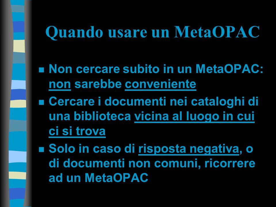 Quando usare un MetaOPAC n Non cercare subito in un MetaOPAC: non sarebbe conveniente n Cercare i documenti nei cataloghi di una biblioteca vicina al luogo in cui ci si trova n Solo in caso di risposta negativa, o di documenti non comuni, ricorrere ad un MetaOPAC