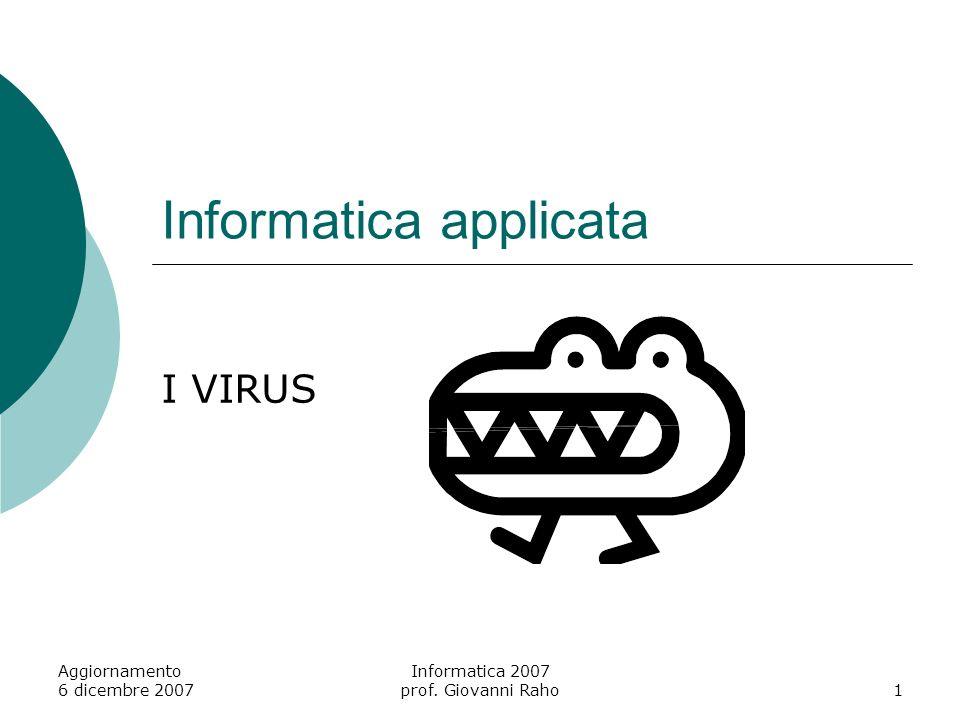 Aggiornamento 6 dicembre 2007 Informatica 2007 prof. Giovanni Raho1 Informatica applicata I VIRUS