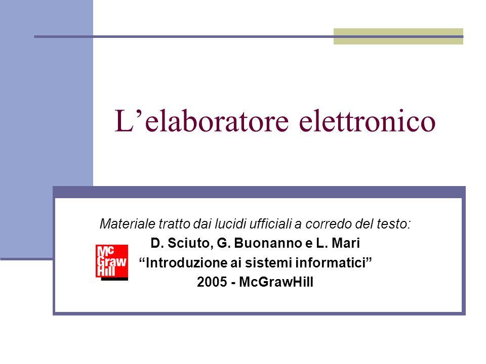 Lelaboratore elettronico Materiale tratto dai lucidi ufficiali a corredo del testo: D. Sciuto, G. Buonanno e L. Mari Introduzione ai sistemi informati