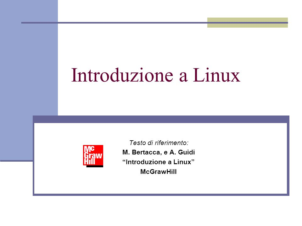 Introduzione a Linux Testo di riferimento: M. Bertacca, e A. Guidi Introduzione a Linux McGrawHill