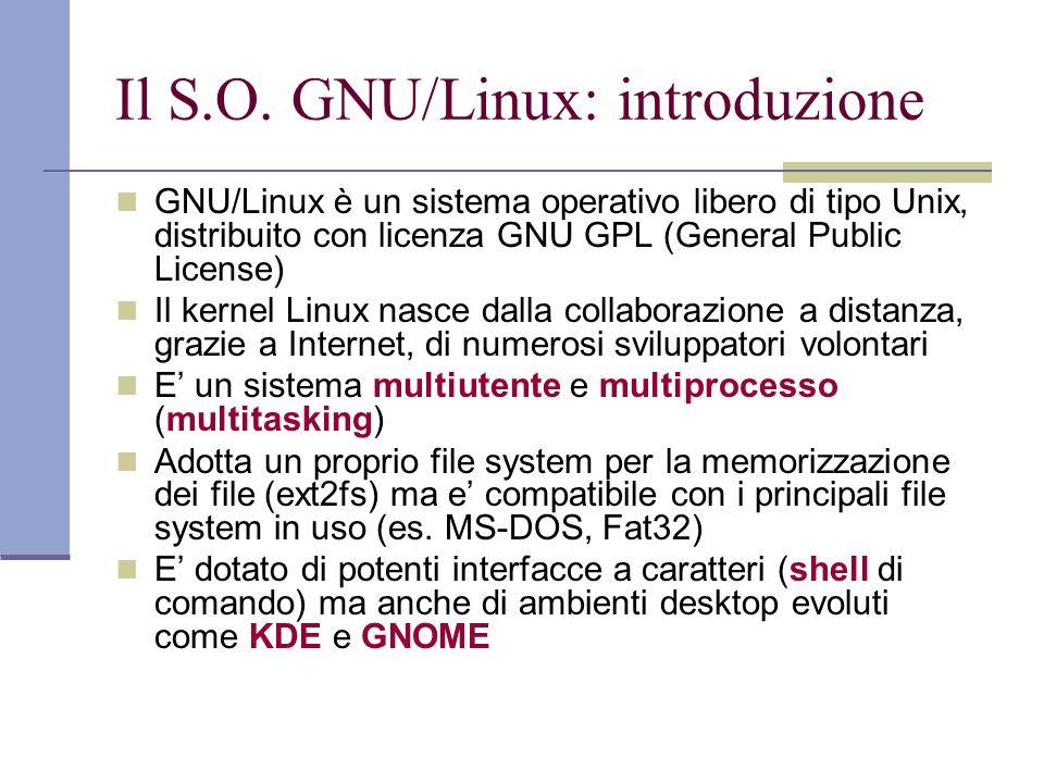 Il S.O. GNU/Linux: introduzione GNU/Linux è un sistema operativo libero di tipo Unix, distribuito con licenza GNU GPL (General Public License) Il kern