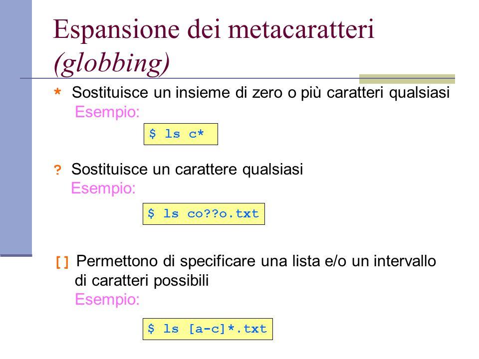 Espansione dei metacaratteri (globbing) * Sostituisce un insieme di zero o più caratteri qualsiasi Esempio: ? Sostituisce un carattere qualsiasi Esemp