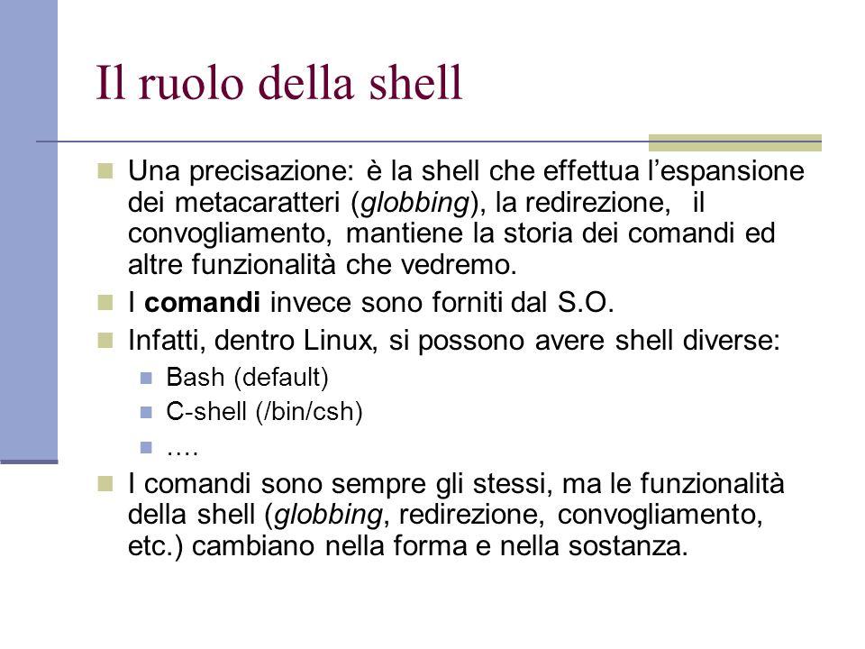 Il ruolo della shell Una precisazione: è la shell che effettua lespansione dei metacaratteri (globbing), la redirezione, il convogliamento, mantiene l